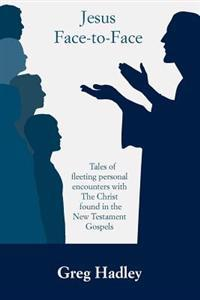 Jesus Face-To-Face: Tales of Fleeting Personal Encounters with the Christ Found in the New Testament Gospels