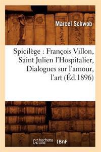 Spicil�ge: Fran�ois Villon, Saint Julien l'Hospitalier, Dialogues Sur l'Amour, l'Art (�d.1896)
