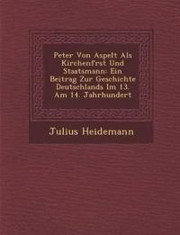 Peter Von Aspelt Als Kirchenf¿rst Und Staatsmann: Ein Beitrag Zur Geschichte Deutschlands Im 13. Am 14. Jahrhundert