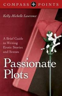 Passionate Plots: A Brief Guide to Writing Erotic Stories and Scenes