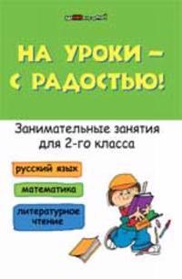 Na uroki - s radostju! Zanimatelnye zanjatija dlja 2 klassa: russkij jazyk, matematika, literaturnoe chtenie