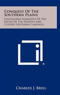 Conquest of the Southern Plains: Uncensored Narrative of the Battle of the Washita and Custer's Southern Campaign
