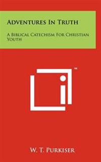 Adventures in Truth: A Biblical Catechism for Christian Youth