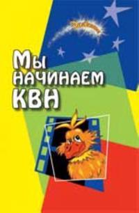 My nachinaem KVN!: sbornik avtorskikh stsenariev dlja komand KVN. - Izd. 6-e, dop.