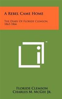 A Rebel Came Home: The Diary of Floride Clemson, 1863-1866