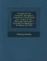 Tratado de Paz: Amistad, Navegaci N, Comercio y Pesca Entre S.M. Cat Lica y S.M. Marroqu Concluido y Firmado En Mequinez 1 de Marzo de