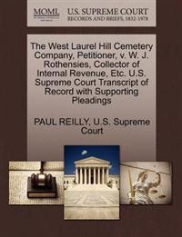 The West Laurel Hill Cemetery Company, Petitioner, V. W. J. Rothensies, Collector of Internal Revenue, Etc. U.S. Supreme Court Transcript of Record with Supporting Pleadings