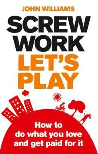 Screw work, lets play - how to do what you love and get paid for it