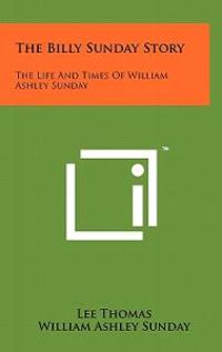 The Billy Sunday Story: The Life and Times of William Ashley Sunday