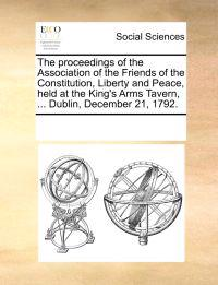 The Proceedings of the Association of the Friends of the Constitution, Liberty and Peace, Held at the King's Arms Tavern, ... Dublin, December 21, 1792.
