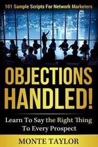 Objections Handled! 101 Sample Scripts for Network Marketers: Learn to Say the Right Thing to Every Prospect
