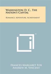 Washington D. C., the Nation's Capital: Romance, Adventure, Achievement
