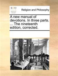 A New Manual of Devotions. in Three Parts. ... the Nineteenth Edition, Corrected.