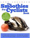 Smoothies for Cyclists: Optimal Nutrition Guide and Recipes to Support the Cycling Athlete's Training