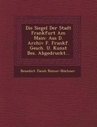 Die Siegel Der Stadt Frankfurt Am Main: Aus D. Archiv F. Frankf. Gesch. U. Kunst Bes. Abgedruckt...