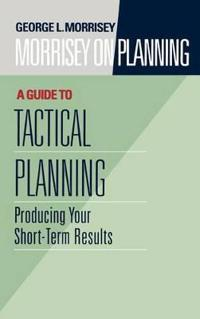 Morrisey on Planning, A Guide to Tactical Planning: Producing Your Short-Te