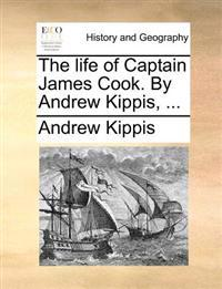 The Life of Captain James Cook. by Andrew Kippis,