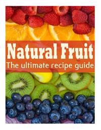 Natural Fruit: The Ultimate Recipe Guide