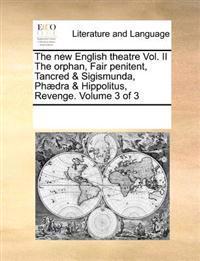 The New English Theatre Vol. II the Orphan, Fair Penitent, Tancred & Sigismunda, Phaedra & Hippolitus, Revenge. Volume 3 of 3