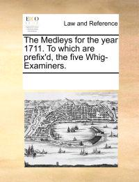 The Medleys for the Year 1711. to Which Are Prefix'd, the Five Whig-Examiners.