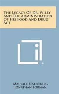 The Legacy of Dr. Wiley and the Administration of His Food and Drug ACT