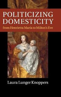 Politicizing Domesticity from Henrietta Maria to Milton's Eve