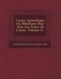 L'Ann E Apostolique, Ou M Diations Pour Tous Les Jours de L'Ann E, Volume 8...