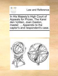 In His Majesty's High Court of Appeals for Prizes. the Karel Den Vyfden, Joan Gaston, Master. ... Appendix to the Captor's and Respondent's Case