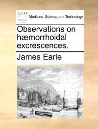 Observations on H]morrhoidal Excrescences.