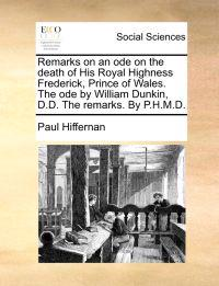 Remarks on an Ode on the Death of His Royal Highness Frederick, Prince of Wales. the Ode by William Dunkin, D.D. the Remarks. by P.H.M.D.