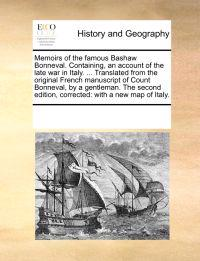 Memoirs of the Famous Bashaw Bonneval. Containing, an Account of the Late War in Italy. ... Translated from the Original French Manuscript of Count Bonneval, by a Gentleman. the Second Edition, Corrected