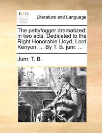 The Pettyfogger Dramatized; In Two Acts. Dedicated to the Right Honorable Lloyd, Lord Kenyon, ... by T. B. Junr. ...