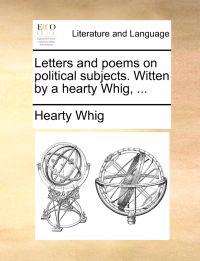 Letters and Poems on Political Subjects. Witten by a Hearty Whig, ...