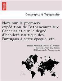 Note Sur La Premie`re Expe´dition de Be´thencourt Aux Canaries Et Sur Le Degre´ d'Habilete´ Nautique Des Portugais A` Cette E´poque, Etc.