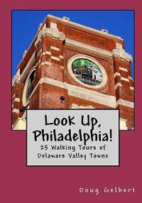 Look Up, Philadelphia!: 25 Walking Tours of Delaware Valley Towns
