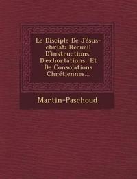 Le Disciple de Jesus-Christ: Recueil D'Instructions, D'Exhortations, Et de Consolations Chretiennes...