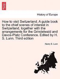 How to Visit Switzerland. a Guide Book to the Chief Scenes of Interest in Switzerland, Together with the Arrangements for the Grindelwald and Davos-Platz Conference. Edited by H. S. Lunn. Third Edition