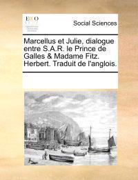 Marcellus Et Julie, Dialogue Entre S.A.R. Le Prince de Galles & Madame Fitz. Herbert. Traduit de L'Anglois.