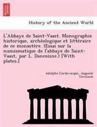 L'Abbaye de Saint-Vaast. Monographie Historique, Arche Ologique Et Litte Raire de Ce Monaste Re. (Essai Sur La Numismatique de L'Abbaye de Saint-Vaast, Par L. Dancoisne.) [With Plates.]