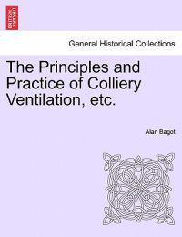 The Principles and Practice of Colliery Ventilation, Etc.