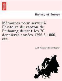 Me Moires Pour Servir A L'Histoire Du Canton de Fribourg Durant Les 70 Dernie Res Anne Es 1796 a 1866, Etc.