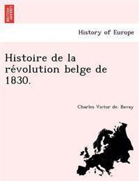 Histoire de La Re Volution Belge de 1830.