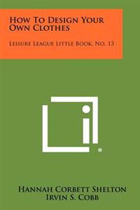 How to Design Your Own Clothes: Leisure League Little Book, No. 13