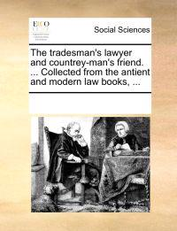 The Tradesman's Lawyer and Countrey-Man's Friend. ... Collected from the Antient and Modern Law Books,