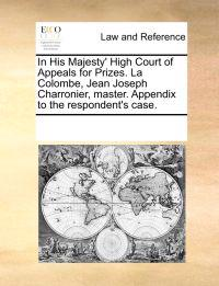 In His Majesty' High Court of Appeals for Prizes. La Colombe, Jean Joseph Charronier, Master. Appendix to the Respondent's Case