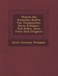 Theorie Des R¿mischen Rechts Von Testamenten, Deren Erblasser, Und Erben, Ihrer Form Und G¿ltigkeit