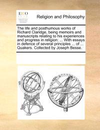 The Life and Posthumous Works of Richard Claridge, Being Memoirs and Manuscripts Relating to His Experiences and Progress in Religion