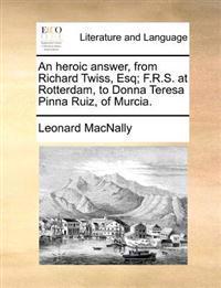 An Heroic Answer, from Richard Twiss, Esq; F.R.S. at Rotterdam, to Donna Teresa Pinna Ruiz, of Murcia.