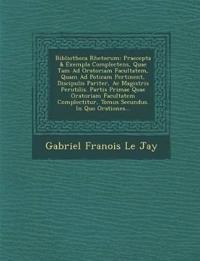 Bibliotheca Rhetorum: Praecepta & Exempla Complectens, Quae Tam Ad Oratoriam Facultatem, Quam Ad Po Ticam Pertinent, Discipulis Pariter, AC