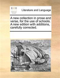 A New Collection in Prose and Verse, for the Use of Schools. a New Edition with Additions, Carefully Corrected